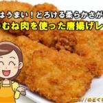 とろける柔らかさが絶品!鶏のむね肉をつかった唐揚げレシピ